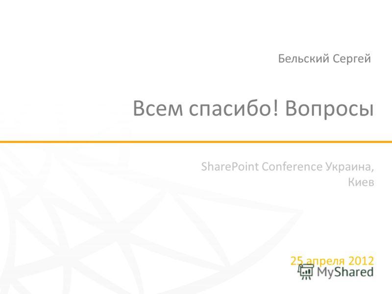 SharePoint Conference Украина, Киев 25 апреля 2012 Всем спасибо! Вопросы Бельский Сергей