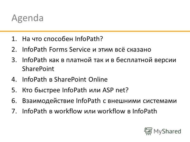 Agenda 1.На что способен InfoPath? 2.InfoPath Forms Service и этим всё сказано 3.InfoPath как в платной так и в бесплатной версии SharePoint 4.InfoPath в SharePoint Online 5.Кто быстрее InfoPath или ASP net? 6.Взаимодействие InfoPath с внешними систе