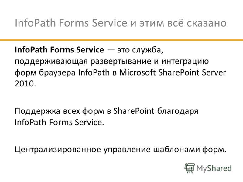 InfoPath Forms Service и этим всё сказано InfoPath Forms Service это служба, поддерживающая развертывание и интеграцию форм браузера InfoPath в Microsoft SharePoint Server 2010. Поддержка всех форм в SharePoint благодаря InfoPath Forms Service. Центр