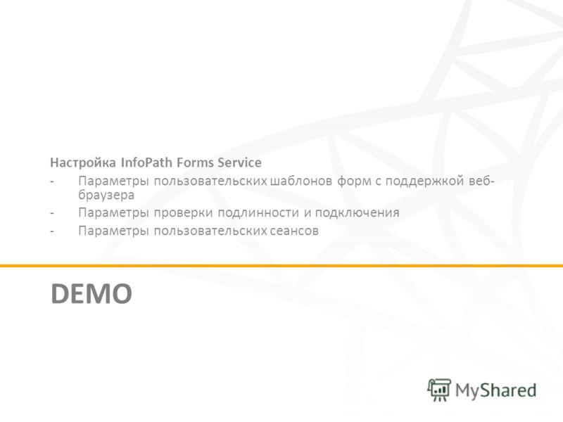 DEMO Настройка InfoPath Forms Service -Параметры пользовательских шаблонов форм с поддержкой веб- браузера -Параметры проверки подлинности и подключения -Параметры пользовательских сеансов