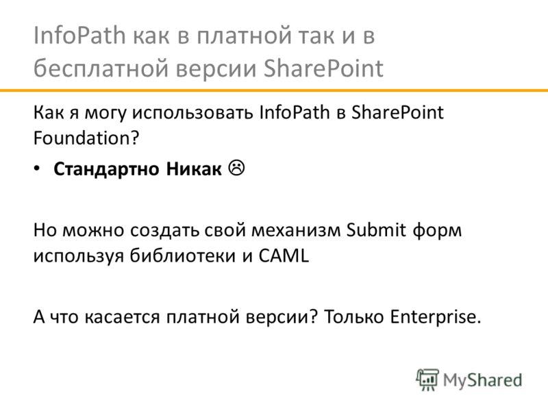 InfoPath как в платной так и в бесплатной версии SharePoint Как я могу использовать InfoPath в SharePoint Foundation? Стандартно Никак Но можно создать свой механизм Submit форм используя библиотеки и CAML А что касается платной версии? Только Enterp
