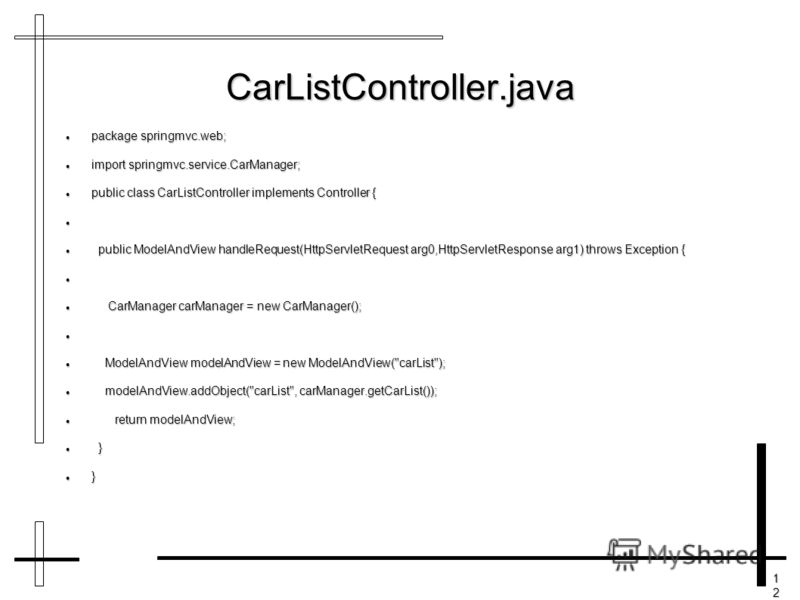 12121212 CarListController.java package springmvc.web; package springmvc.web; import springmvc.service.CarManager; import springmvc.service.CarManager; public class CarListController implements Controller { public class CarListController implements C