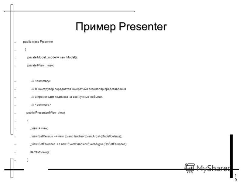 19191919 Пример Presenter public class Presenter public class Presenter { { private Model _model = new Model(); private Model _model = new Model(); private IView _view; private IView _view; /// /// /// В конструтор передается конкретный экземпляр пре