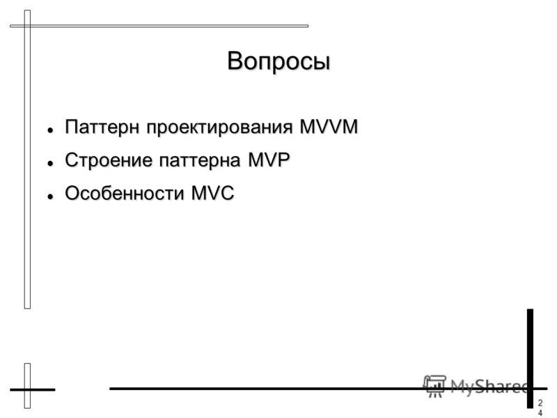 24242424 Вопросы Паттерн проектирования MVVM Паттерн проектирования MVVM Строение паттерна MVP Строение паттерна MVP Особенности MVC Особенности MVC