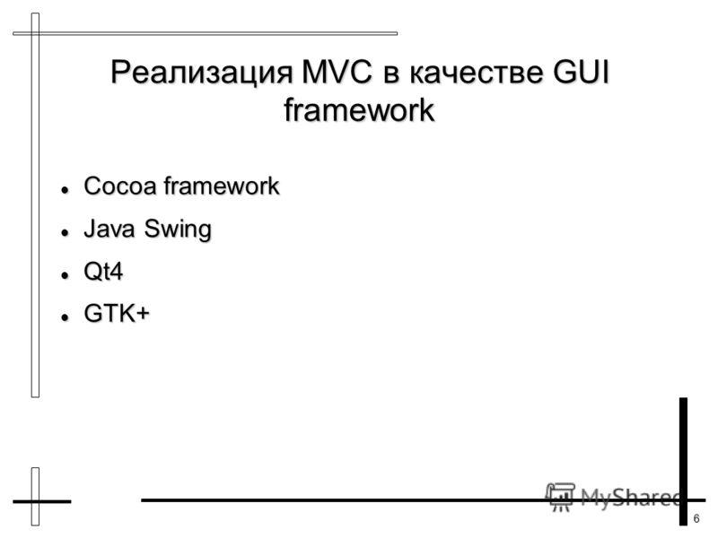 6 Реализация MVC в качестве GUI framework Cocoa framework Cocoa framework Java Swing Java Swing Qt4 Qt4 GTK+ GTK+