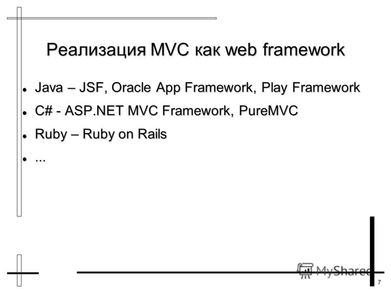 7 Реализация MVC как web framework Java – JSF, Oracle App Framework, Play Framework Java – JSF, Oracle App Framework, Play Framework C# - ASP.NET MVC Framework, PureMVC C# - ASP.NET MVC Framework, PureMVC Ruby – Ruby on Rails Ruby – Ruby on Rails....