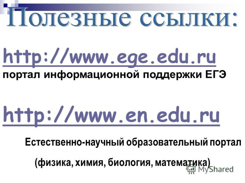 http://www.en.edu.ru Естественно-научный образовательный портал (физика, химия, биология, математика) http://www.ege.edu.ru http://www.ege.edu.ru портал информационной поддержки ЕГЭ