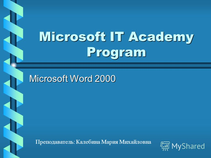 Microsoft IT Academy Program Microsoft Word 2000 Преподаватель: Калебина Мария Михайловна