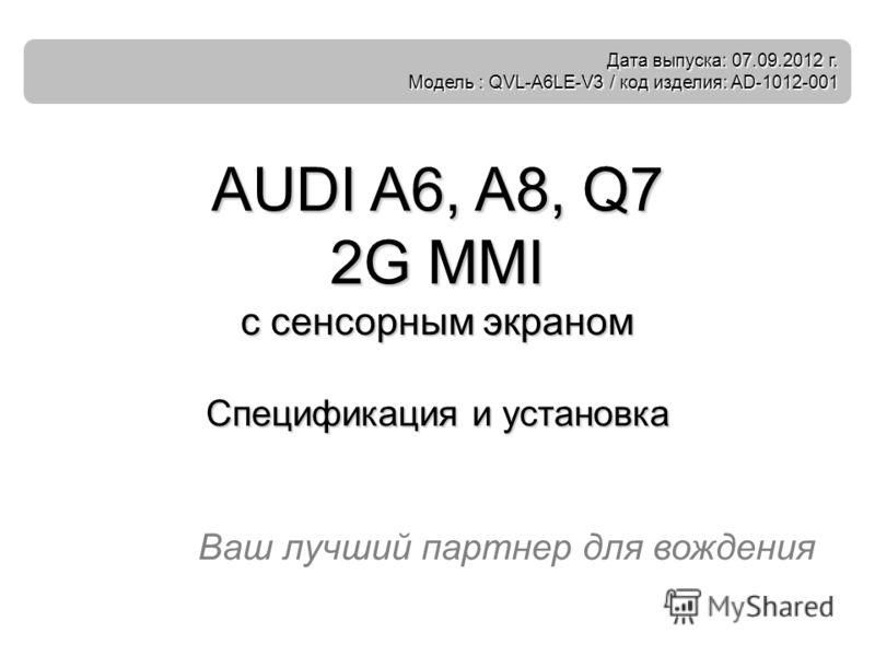 Ваш лучший партнер для вождения AUDI A6, A8, Q7 2G MMI с сенсорным экраном Спецификация и установка Дата выпуска: 07.09.2012 г. Модель : QVL-A6LE-V3 / код изделия: AD-1012-001
