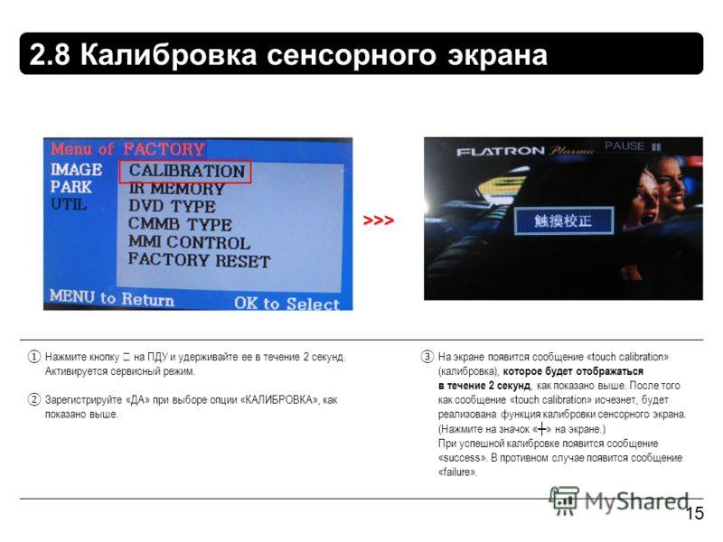 2.8 Калибровка сенсорного экрана 15 >>> Нажмите кнопку на ПДУ и удерживайте ее в течение 2 секунд. Активируется сервисный режим. Зарегистрируйте «ДА» при выборе опции «КАЛИБРОВКА», как показано выше. На экране появится сообщение «touch calibration» (