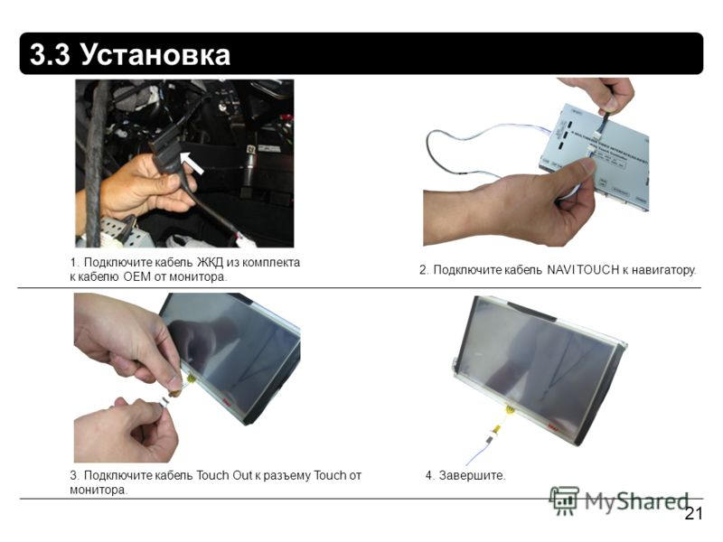 3.3 Установка 21 1. Подключите кабель ЖКД из комплекта к кабелю OEM от монитора. 2. Подключите кабель NAVI TOUCH к навигатору. 4. Завершите.3. Подключите кабель Touch Out к разъему Touch от монитора.