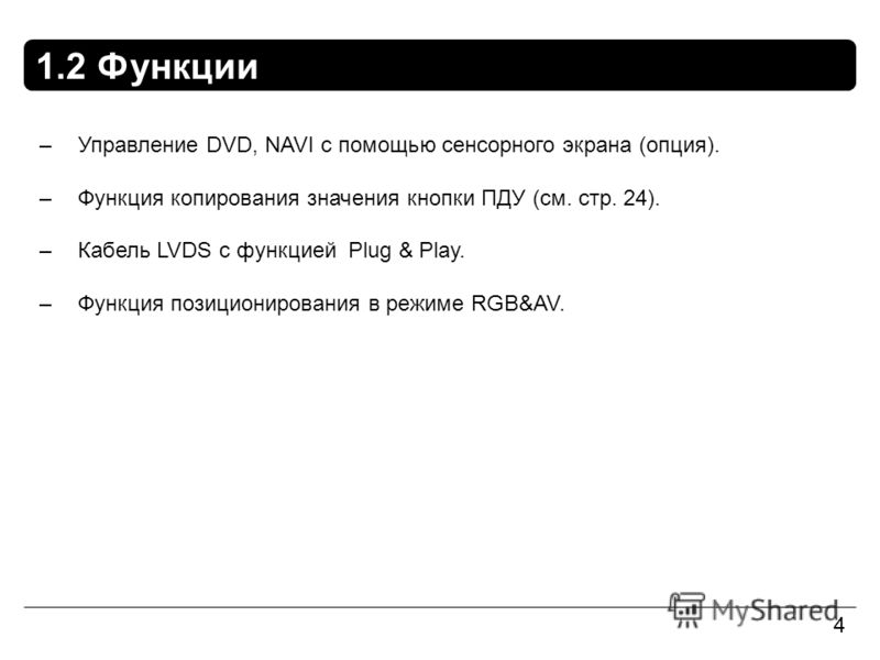 1.2 Функции 4 –Управление DVD, NAVI с помощью сенсорного экрана (опция). –Функция копирования значения кнопки ПДУ (см. стр. 24). –Кабель LVDS с функцией Plug & Play. –Функция позиционирования в режиме RGB&AV.