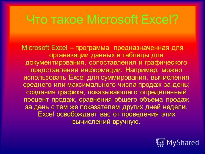 Что такое Microsoft Excel? Microsoft Excel – программа, предназначенная для организации данных в таблицы для документирования, сопоставления и графического представления информации. Например, можно использовать Excel для суммирования, вычисления сред