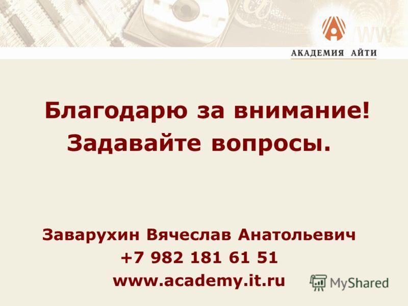 Благодарю за внимание! Задавайте вопросы. Заварухин Вячеслав Анатольевич +7 982 181 61 51 www.academy.it.ru