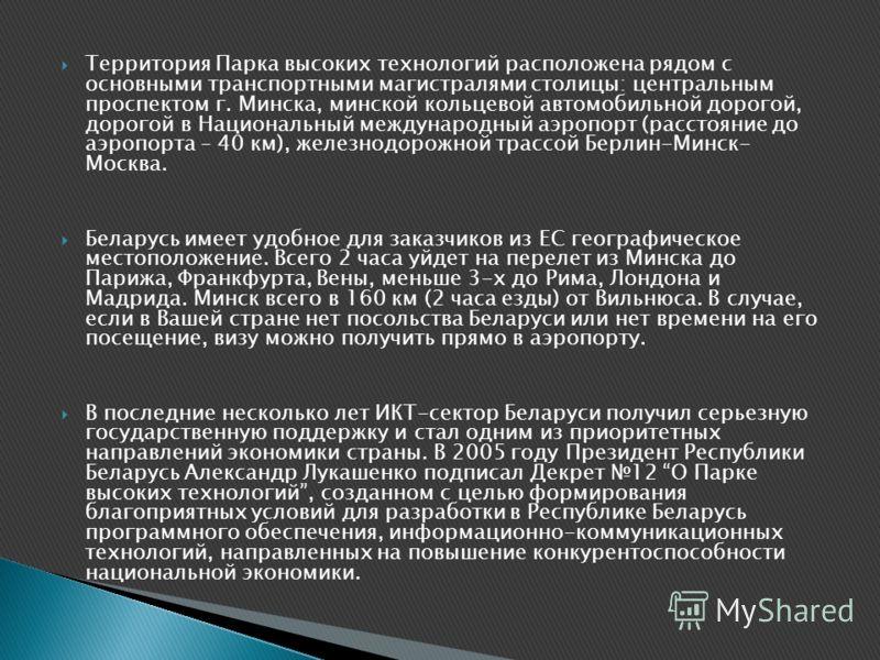 Территория Парка высоких технологий расположена рядом с основными транспортными магистралями столицы: центральным проспектом г. Минска, минской кольцевой автомобильной дорогой, дорогой в Национальный международный аэропорт (расстояние до аэропорта –