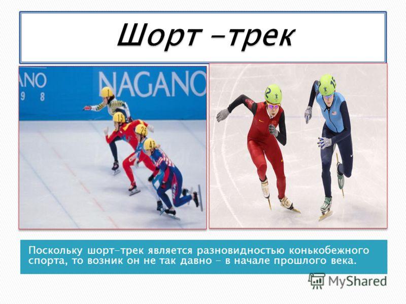 Поскольку шорт-трек является разновидностью конькобежного спорта, то возник он не так давно - в начале прошлого века.
