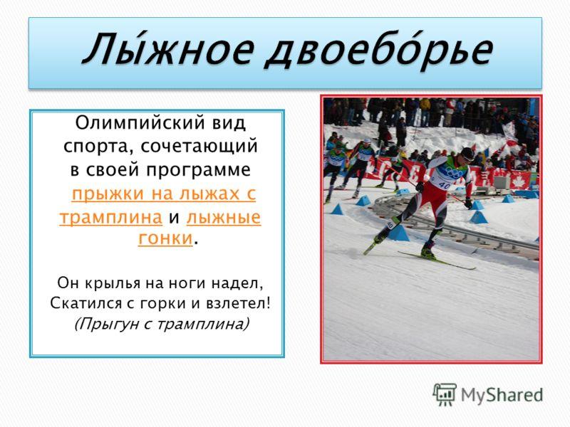 Олимпийский вид спорта, сочетающий в своей программе прыжки на лыжах с трамплинатрамплина и лыжные гонки.лыжные гонки Он крылья на ноги надел, Скатился с горки и взлетел! (Прыгун с трамплина)