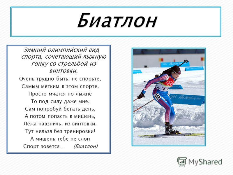 Зимний олимпийский вид спорта, сочетающий лыжную гонку со стрельбой из винтовки. Очень трудно быть, не спорьте, Самым метким в этом спорте. Просто мчатся по лыжне То под силу даже мне. Сам попробуй бегать день, А потом попасть в мишень, Лёжа навзничь