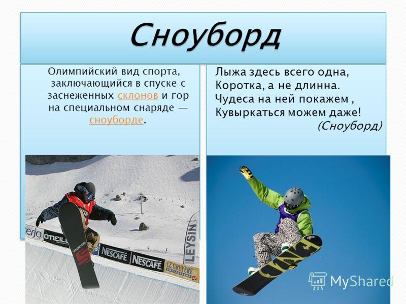 Олимпийский вид спорта, заключающийся в спуске с заснеженных склонов и гор на специальном снаряде сноуборде.склонов сноуборде Олимпийский вид спорта, заключающийся в спуске с заснеженных склонов и гор на специальном снаряде сноуборде.склонов сноуборд