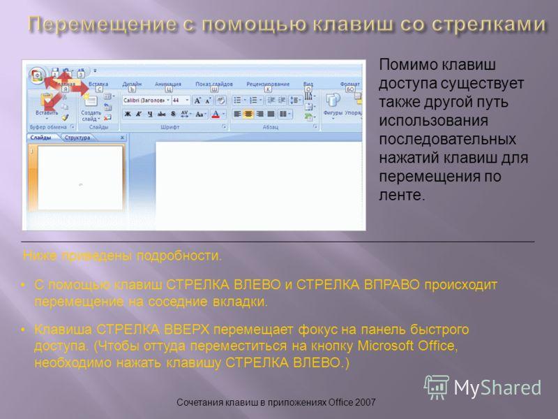Сочетания клавиш в приложениях Office 2007 Помимо клавиш доступа существует также другой путь использования последовательных нажатий клавиш для перемещения по ленте. Ниже приведены подробности. С помощью клавиш СТРЕЛКА ВЛЕВО и СТРЕЛКА ВПРАВО происход