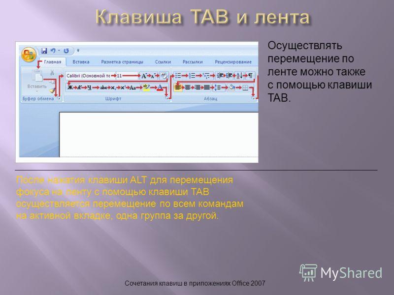 Сочетания клавиш в приложениях Office 2007 Осуществлять перемещение по ленте можно также с помощью клавиши TAB. После нажатия клавиши ALT для перемещения фокуса на ленту с помощью клавиши TAB осуществляется перемещение по всем командам на активной вк