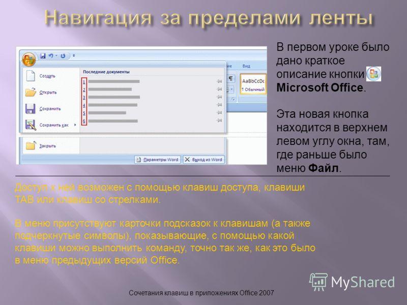 Сочетания клавиш в приложениях Office 2007 В первом уроке было дано краткое описание кнопки Microsoft Office. Доступ к ней возможен с помощью клавиш доступа, клавиши TAB или клавиш со стрелками. В меню присутствуют карточки подсказок к клавишам (а та