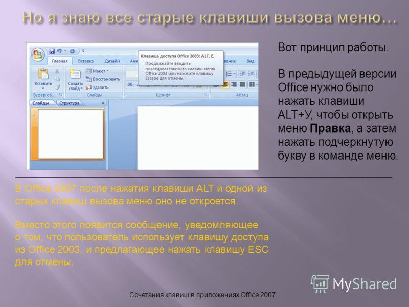 Сочетания клавиш в приложениях Office 2007 Вот принцип работы. В Office 2007 после нажатия клавиши ALT и одной из старых клавиш вызова меню оно не откроется. Вместо этого появится сообщение, уведомляющее о том, что пользователь использует клавишу дос