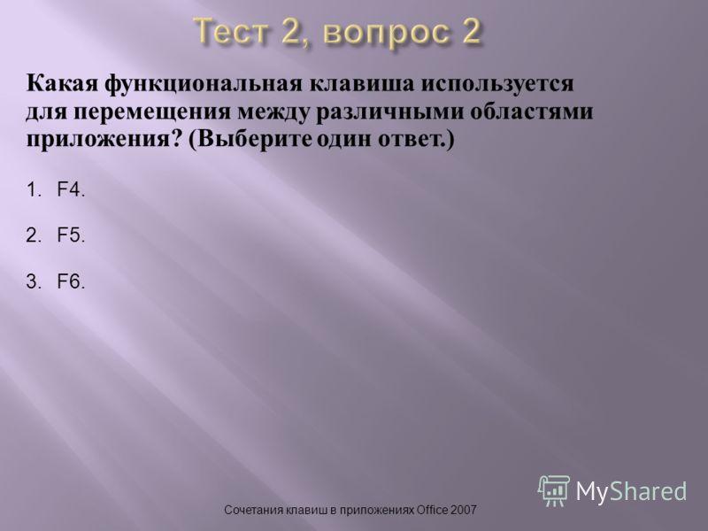 Какая функциональная клавиша используется для перемещения между различными областями приложения ? ( Выберите один ответ.) Сочетания клавиш в приложениях Office 2007 1.F4. 2.F5. 3.F6.