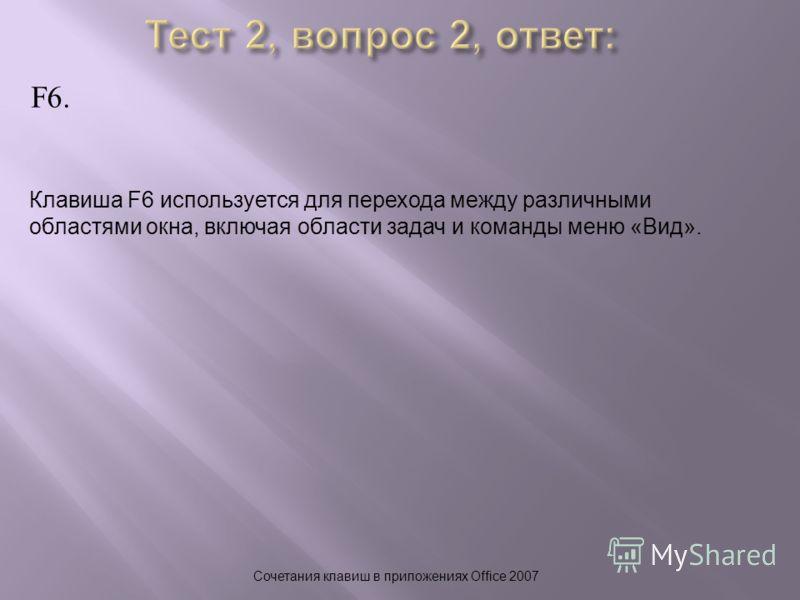 F6. Сочетания клавиш в приложениях Office 2007 Клавиша F6 используется для перехода между различными областями окна, включая области задач и команды меню «Вид».
