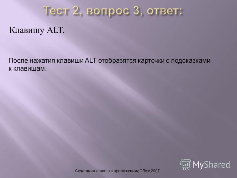 Клавишу ALT. Сочетания клавиш в приложениях Office 2007 После нажатия клавиши ALT отобразятся карточки с подсказками к клавишам.