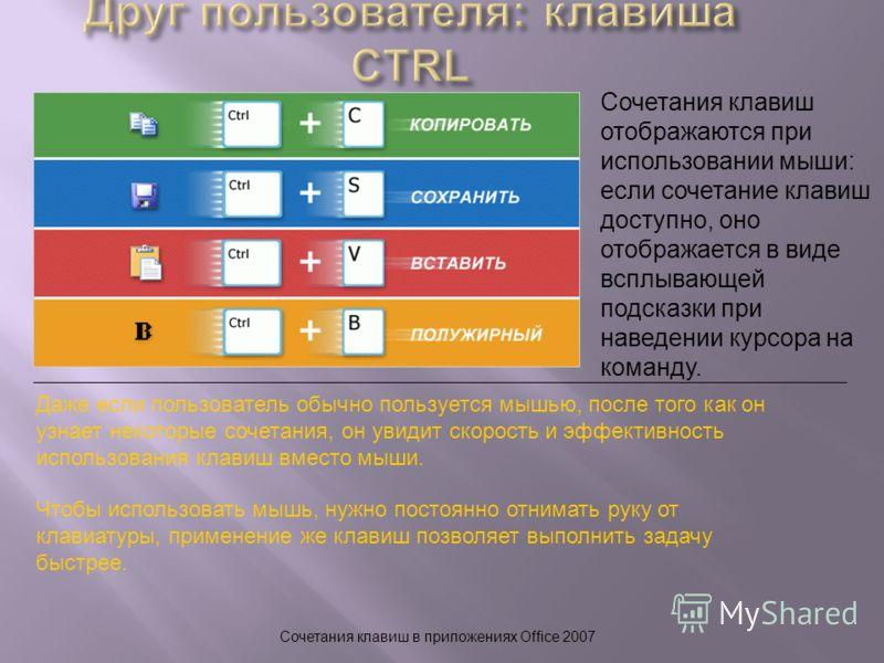 Сочетания клавиш в приложениях Office 2007 Сочетания клавиш отображаются при использовании мыши: если сочетание клавиш доступно, оно отображается в виде всплывающей подсказки при наведении курсора на команду. Даже если пользователь обычно пользуется