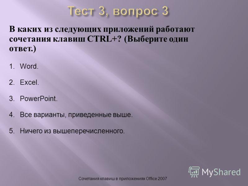 В каких из следующих приложений работают сочетания клавиш CTRL+? ( Выберите один ответ.) Сочетания клавиш в приложениях Office 2007 1.Word. 2.Excel. 3.PowerPoint. 4.Все варианты, приведенные выше. 5.Ничего из вышеперечисленного.