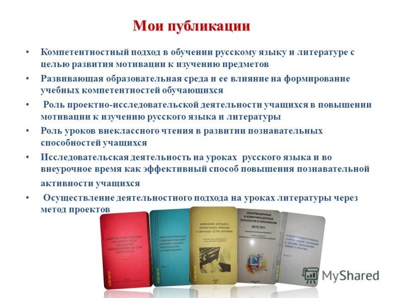 Мои публикации Компетентностный подход в обучении русскому языку и литературе с целью развития мотивации к изучению предметов Развивающая образовательная среда и ее влияние на формирование учебных компетентностей обучающихся Роль проектно-исследовате