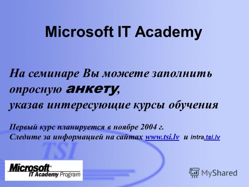 D:\Foto\TSI\TSI-building-01- 300dpi.jpg Microsoft IT Academy На семинаре Вы можете заполнить опросную анкету, указав интересующие курсы обучения Первый курс планируется в ноябре 2004 г. Следите за информацией на сайтах www.tsi.lv и intra.tsi.lvwww.ts