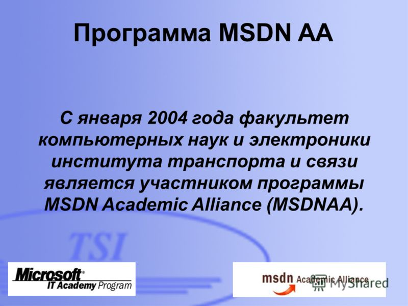 D:\Foto\TSI\TSI-building-01- 300dpi.jpg Программа MSDN AA С января 2004 года факультет компьютерных наук и электроники института транспорта и связи является участником программы MSDN Academic Alliance (MSDNAA).