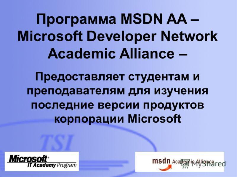 D:\Foto\TSI\TSI-building-01- 300dpi.jpg Программа MSDN AA – Microsoft Developer Network Academic Alliance – Предоставляет студентам и преподавателям для изучения последние версии продуктов корпорации Microsoft