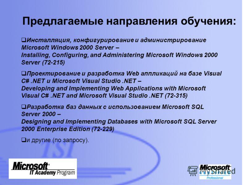 Предлагаемые направления обучения: Инсталляция, конфигурирование и администрирование Microsoft Windows 2000 Server – Installing, Configuring, and Administering Microsoft Windows 2000 Server (72-215) Проектирование и разработка Web аппликаций на базе
