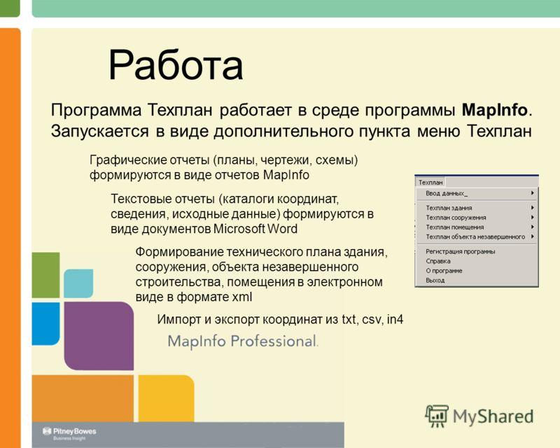Работа Программа Техплан работает в среде программы MapInfo. Запускается в виде дополнительного пункта меню Техплан Графические отчеты (планы, чертежи, схемы) формируются в виде отчетов MapInfo Текстовые отчеты (каталоги координат, сведения, исходные