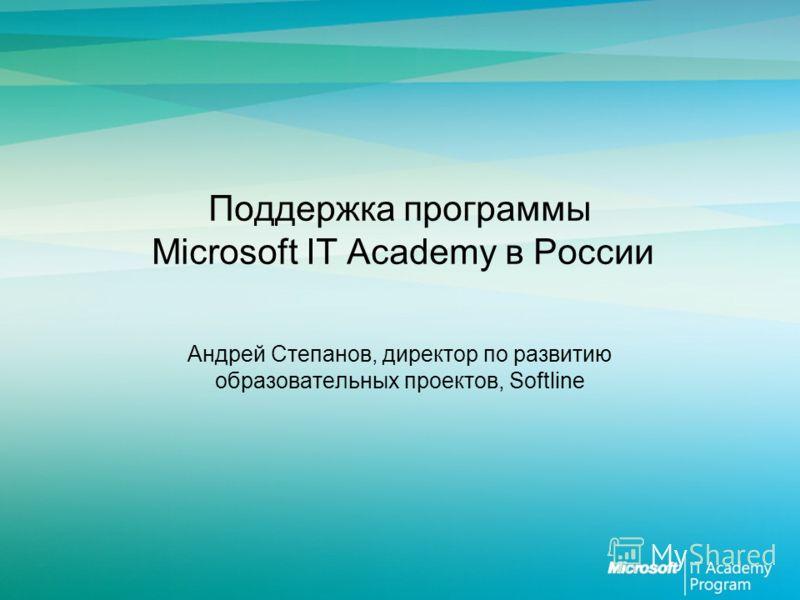 Поддержка программы Microsoft IT Academy в России Андрей Степанов, директор по развитию образовательных проектов, Softline