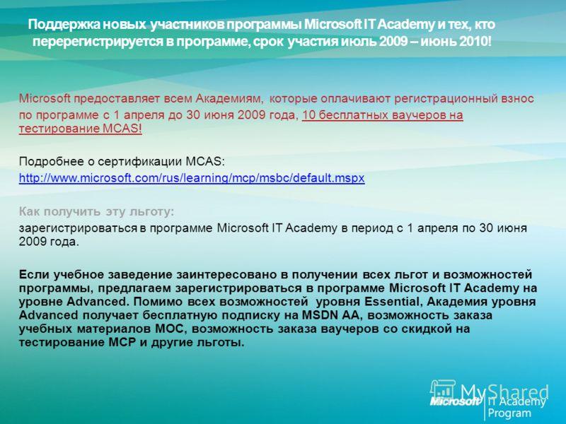 Microsoft предоставляет всем Академиям, которые оплачивают регистрационный взнос по программе с 1 апреля до 30 июня 2009 года, 10 бесплатных ваучеров на тестирование MCAS! Подробнее о сертификации MCAS: http://www.microsoft.com/rus/learning/mcp/msbc/