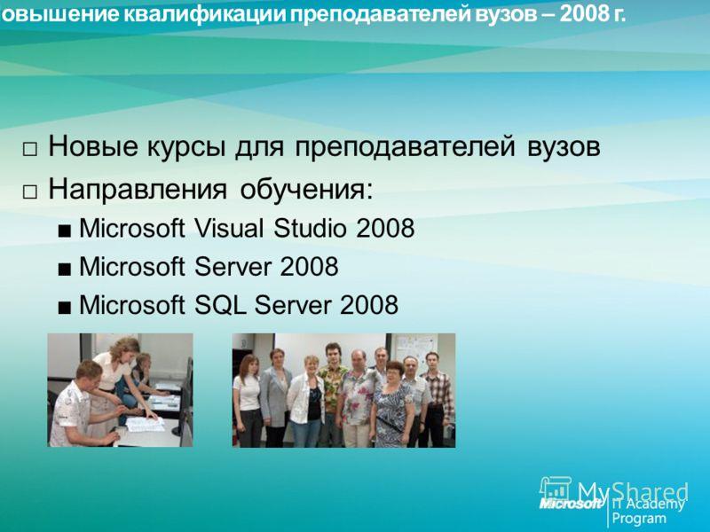 Повышение квалификации преподавателей вузов – 2008 г. Новые курсы для преподавателей вузов Направления обучения: Microsoft Visual Studio 2008 Microsoft Server 2008 Microsoft SQL Server 2008