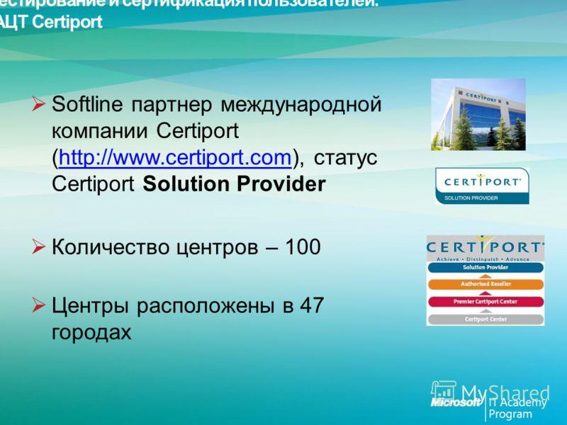 Тестирование и сертификация пользователей. АЦТ Certiport Softline партнер международной компании Certiport (http://www.certiport.com), статус Certiport Solution Providerhttp://www.certiport.com Количество центров – 100 Центры расположены в 47 городах