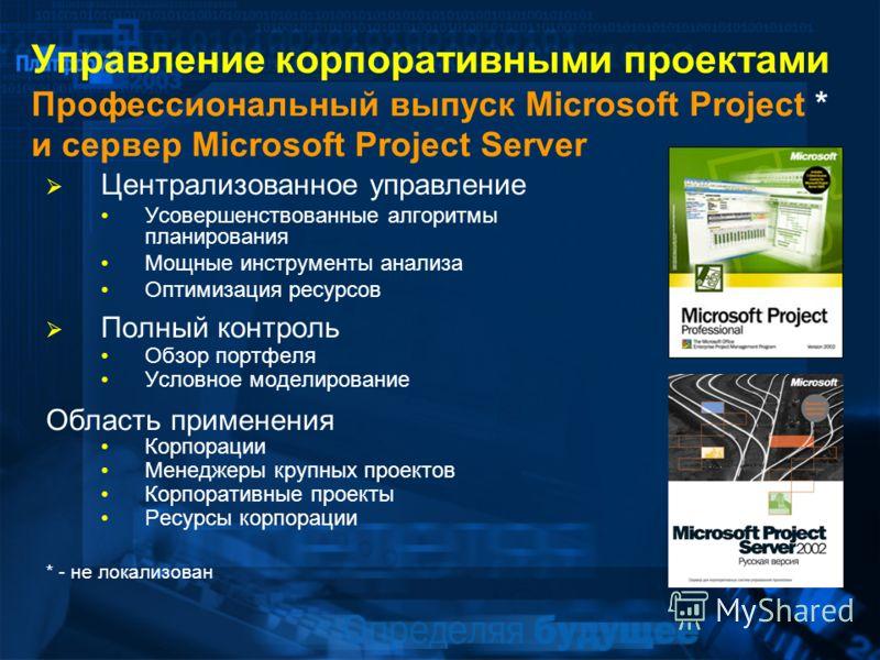 Управление корпоративными проектами Профессиональный выпуск Microsoft Project * и сервер Microsoft Project Server Централизованное управление Усовершенствованные алгоритмы планирования Мощные инструменты анализа Оптимизация ресурсов Полный контроль О