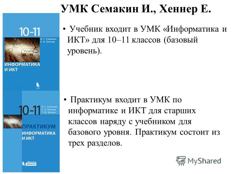 Учебник входит в УМК «Информатика и ИКТ» для 10–11 классов (базовый уровень). Практикум входит в УМК по информатике и ИКТ для старших классов наряду с учебником для базового уровня. Практикум состоит из трех разделов. УМК Семакин И., Хеннер Е.
