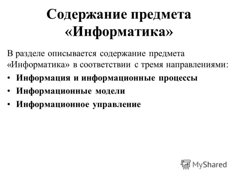 Содержание предмета «Информатика» В разделе описывается содержание предмета «Информатика» в соответствии с тремя направлениями: Информация и информационные процессы Информационные модели Информационное управление
