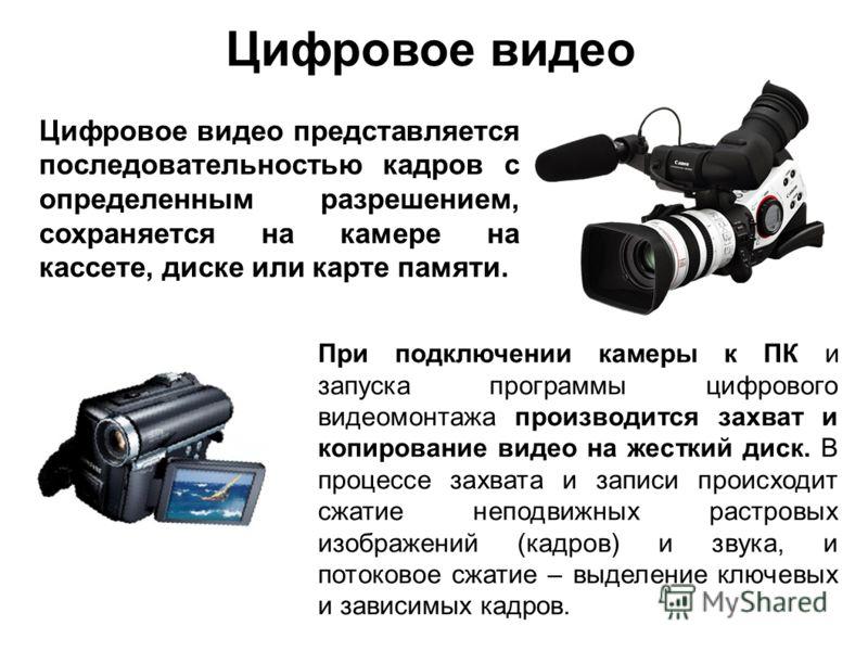 Цифровое видео Цифровое видео представляется последовательностью кадров с определенным разрешением, сохраняется на камере на кассете, диске или карте памяти. При подключении камеры к ПК и запуска программы цифрового видеомонтажа производится захват и