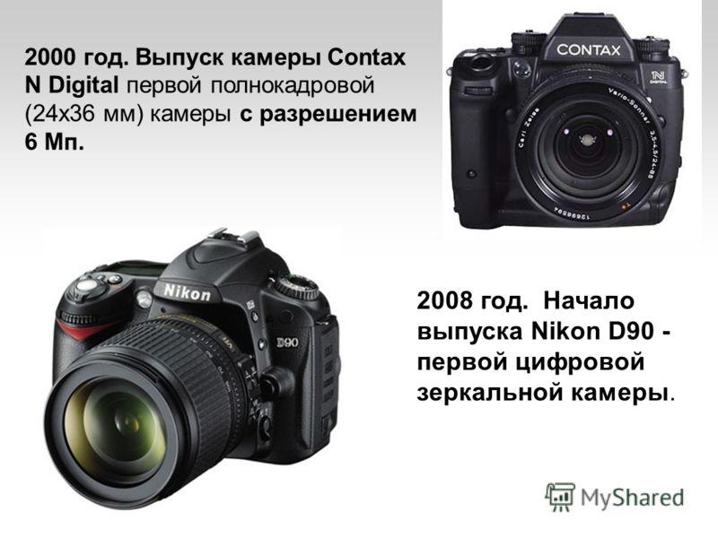 2000 год. Выпуск камеры Contax N Digital первой полнокадровой (24х36 мм) камеры с разрешением 6 Мп. 2008 год. Начало выпуска Nikon D90 - первой цифровой зеркальной камеры.