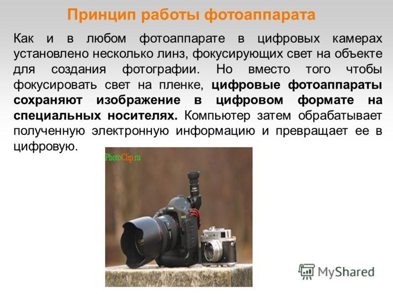 Принцип работы фотоаппарата Как и в любом фотоаппарате в цифровых камерах установлено несколько линз, фокусирующих свет на объекте для создания фотографии. Но вместо того чтобы фокусировать свет на пленке, цифровые фотоаппараты сохраняют изображение