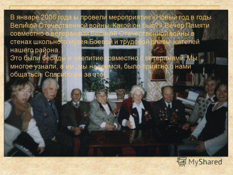 В январе 2006 года ы провели мероприятие «Новый год в годы Великой Отечественной войны. Какой он был?» Вечер Памяти совместно с ветеранами Великой Отечественной войны в стенах школьного музея Боевой и трудовой славы жителей нашего района. Это были бе