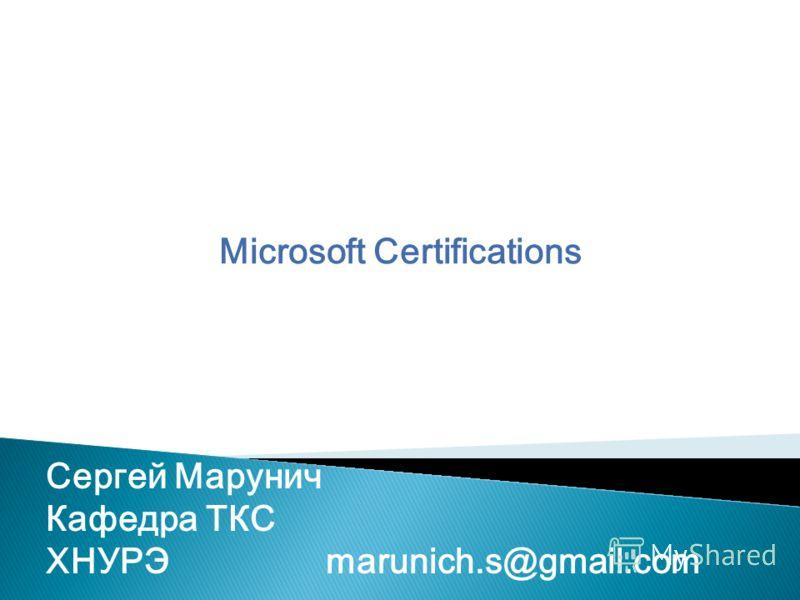 Microsoft Certifications Сергей Марунич Кафедра ТКС ХНУРЭmarunich.s@gmail.com